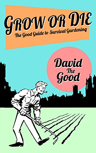 (Grow or Die: The Good Guide to Survival Gardening (The Good Guide to Gardening Book 2))