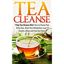 Tea Cleanse: 7 Day Tea Cleanse Diet: How to Choose Your Detox Teas, Boost Your Metabolism, Lose 10 Pounds a Week and Flush Out Toxins (Tea Cleanse, Tea ... Cleanse Diet, Weight Loss, Detox Book 1)