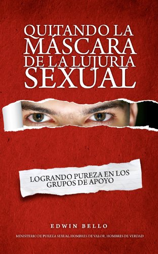 QUITANDO LA MÁSCARA DE LA LUJURIA SEXUAL LOGRANDO PUREZA EN LOS GRUPOS DE APOYO (Spanish