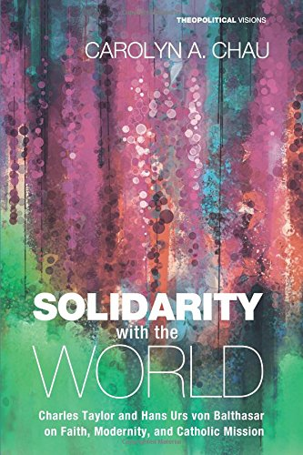 Read Online Solidarity with the World: Charles Taylor and Hans Urs von Balthasar on Faith, Modernity, and Catholic Mission (Theopolitical Visions) pdf epub