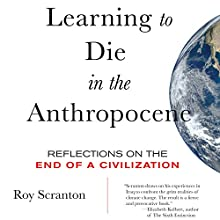 Learning to Die in the Anthropocene: Reflections on the End of a Civilization Audiobook by Roy Scranton Narrated by Sean Runnette