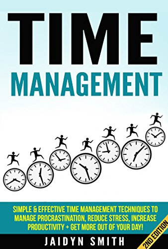 Time Management: Simple and Effective Time Management Techniques To Manage Procrastination, Reduce Stress, Increase Productivity + Get More Out of Your ... Skills, Productivity, Re