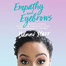 Empathy and Eyebrows: A Survivalist's Stories on Reviving Your Spirit After Soul-Crushing Sh*tstorms Audiobook by Danni Starr Narrated by Danni Starr