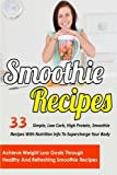 Smoothie Recipes: 33 Simple, Low Carb, High Protein Smoothie Recipes With Nutrition Info To Supercharge Your Body-Achieve Weight Loss Goals Through ... Smoothie Recipes For Weight Loss) (Volume 5)