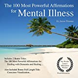 The 100 Most Powerful Affirmations for Mental Illness: Including 2 Positive & Affirmative Action Bonus Books on Dementia & Healing