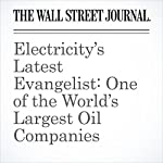 Electricity's Latest Evangelist: One of the World's Largest Oil Companies   Russell Gold
