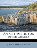 An Arithmetic for Upper Grades, John H. 1853-1924 Walsh, 1174540958
