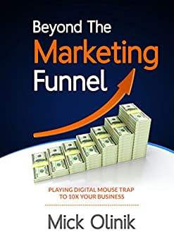 Beyond The Marketing Funnel: Playing Digital Mouse Trap To 10X Your Business by [Olinik, Mick]