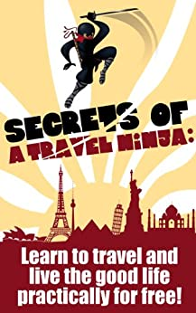 Secrets of a Travel Ninja: Learn To Travel And Live The Good Life Practically For Free! by [West, Amir]