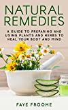Natural Remedies: A Guide to Preparing and Using Plants & Herbs to Heal Your Body & Mind (Natural Healing, Meditation, Aromatherapy. Book 1)