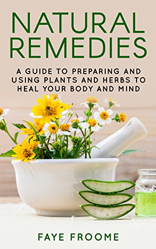 Natural Remedies: A Guide to Preparing and Using Plants & Herbs to Heal Your Body & Mind (Natural Healing, Meditation, Aromatherapy. Book 1) by [Froome, Faye]