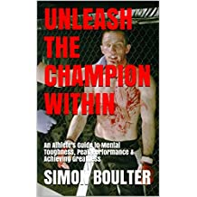 Unleash the Champion Within: An Athlete's Guide to Mental Toughness, Peak Performance & Achieving Greatness