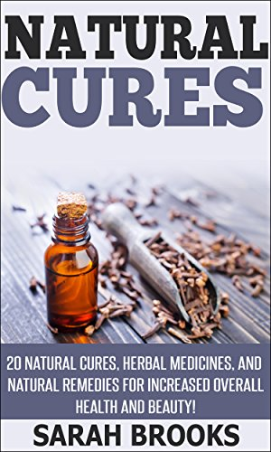 Natural Cures: 20 Natural Cures, Herbal Medicines, And Natural Remedies For Increased Overall Health And Beauty! (Essential Oils, Anti Aging, Aging Solution, ... Beauty Secrets, Alkaline Foods, Superfoods) by [Brooks, Sarah]