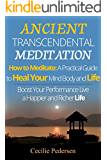 Ancient Transcendental Meditation How to Meditate: A Practical Guide to Heal Your Mind Body and Life through Meditation: Book 1 of 2 Meditation: Boost Your Performance Live a Happier and Richer Life