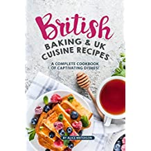 British Baking & UK Cuisine Recipes: A Complete Cookbook of Captivating Dishes!