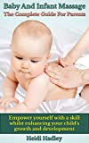 Baby And Infant Massage - The Complete Guide For Parents.: Empower yourself with a skill whilst enhancing your child's growth and development.