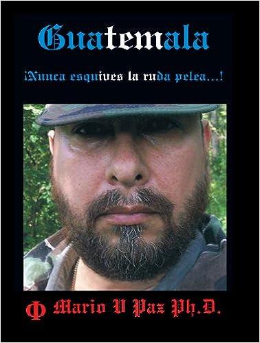Descarga de pdf de libros de google Guatemala: Nunca Esquives La Ruda Pelea...!: La Ltima Lnea de Defensa PDF ePub 1449074464