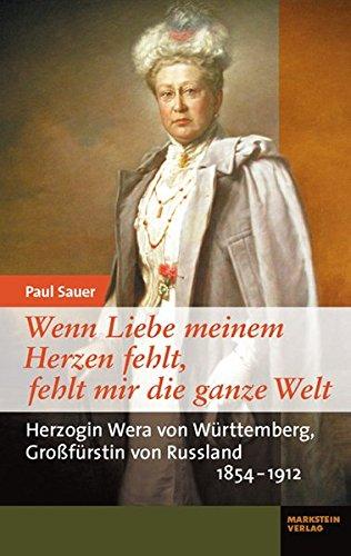 Wenn Liebe meinem Herzen fehlt, fehlt mir die ganze Welt: Herzogin Wera von Württemberg, Großfürstin von Russland 1854-1912