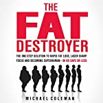 The Fat Destroyer: The One-Step Solution to Rapid Fat Loss, Laser Sharp Focus, and Becoming Superhuman - In 60 Days of Less | Michael Coleman