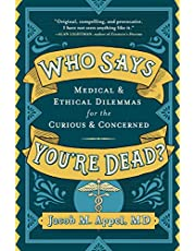 Who Says You're Dead?: Medical & Ethical Dilemmas for the Curious & Concerned