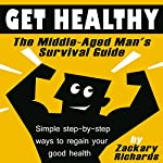Get Healthy: The Middle-Aged Man's Survival Guide: Simple Step-by-Step Methods to Regain Your Good Health | Zackary Richards