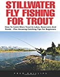 Stillwater Fly Fishing For Trout: How to Catch More Trout in Lakes, Reservoirs and Ponds - Plus Amazing Catching Tips for Beginners!