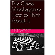 The Chess Middlegame:  How to Think About It