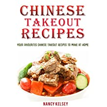 Chinese Takeout Recipes: Your Favourites Chinese Takeout Recipes To Make At Home (Chinese Takeout Cookbooks Book 2)