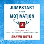 Jumpstart Your Motivation: To Get Motivated and Stay Motivated | Shawn Doyle