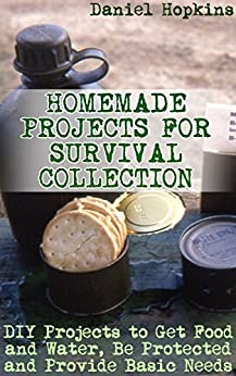 Download for free Homemade Projects for Survival Collection: DIY Projects to Get Food and Water, Be Protected and Provide Basic Needs: