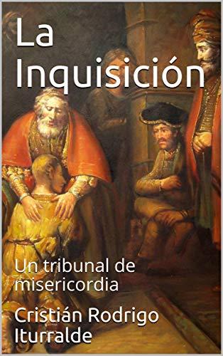La Inquisición: Un tribunal de misericordia por Cristián Rodrigo Iturralde