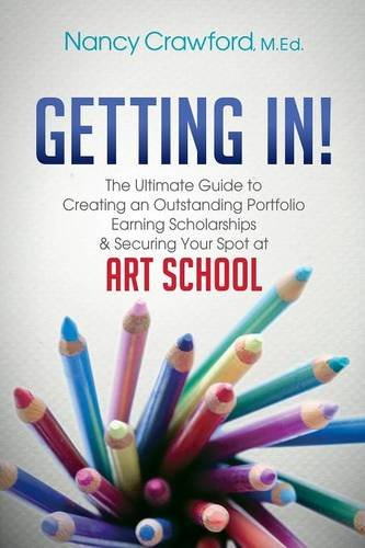 Getting In!: The Ultimate Guide to Creating an Outstanding Portfolio, Earning Scholarships and Securing Your Spot at Art School