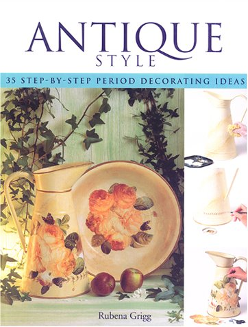 Antique Style: Thirty-Five Step-By-Step Period Decorating