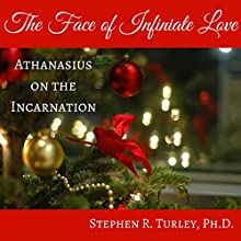 The Face of Infinite Love: Athanasius on the Incarnation Audiobook by Stephen R. Turley Narrated by Stephen R. Turley