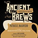 Ancient Brews: Rediscovered and Re-created Audiobook by Patrick E. McGovern, Sam Calagione Narrated by Tom Perkins