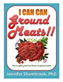 I CAN CAN GROUND MEATS!!: How to safely grind and home can ground meats to stock your food storage pantry with flavorful and nutritious loose ground meats (Frugal Living Series Book 4)