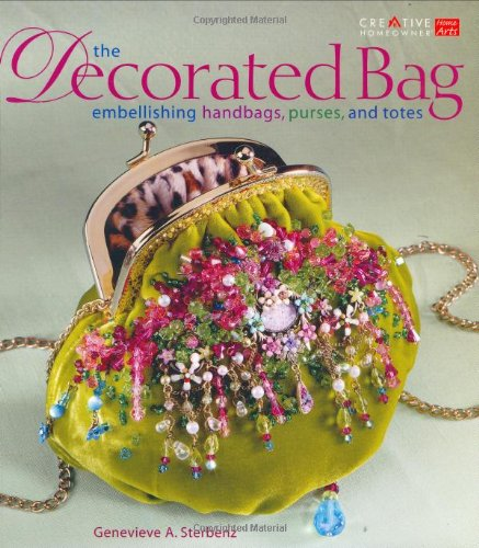 The Decorated Bag: Creating Designer Handbags, Purses, and Totes Using Embellishments