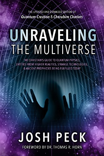 Unraveling the Multiverse: The Christian s Supervise to Quantum Physics, Entities from Higher Realities, Strange Technologies, and Ancient Prophecies Being Fulfilled Today