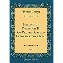 History of Friedrich II. of Prussia, Called Frederick the Great, Vol. 1 (Classic Reprint)