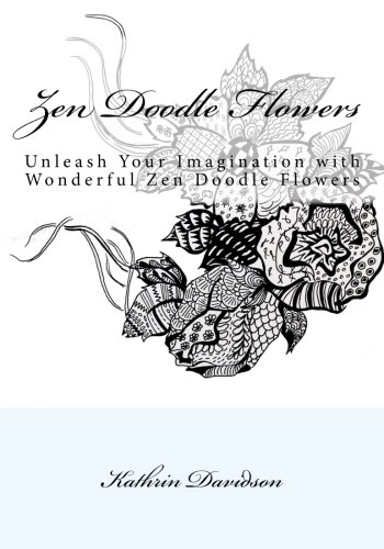 Zen Doodle Flowers: Unleash Your Imagination with Wonderful Zen Doodle Flowers (Doodling with Kathrin Davidson) (Volume 2) - Zen Flowers