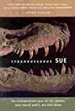 img - for Tyrannosaurus Sue: The Extraordinary Saga of the Largest, Most Fought Over T. Rex Ever Found book / textbook / text book