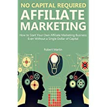 NO CAPITAL REQUIRED: AFFILIATE MARKETING: How to Start Your Own Affiliate Marketing Business Even Without a Single Dollar of Capital (A Beginners Guide)