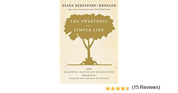 the sweetness of a simple life tips for healthier happier and kinder living from a visionary natural scientist