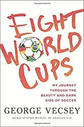 Eight World Cups: My Journey through the Beauty and Dark Side of Soccer by George Vecsey (2014-05-13)