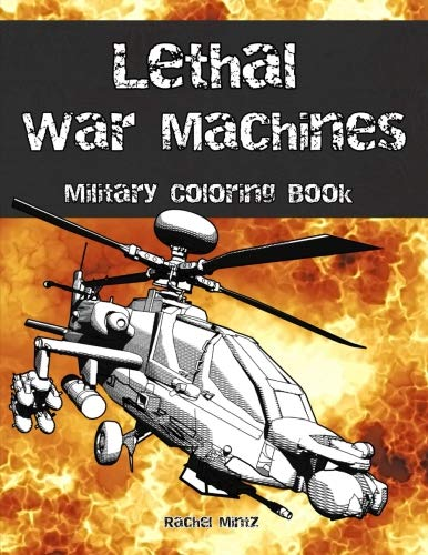 Lethal War Machines - Military Coloring Book: Tanks, Jet Fighters, Special Units, Black Ops, Helicopter Gun Ships - Navy, Army, Air Force