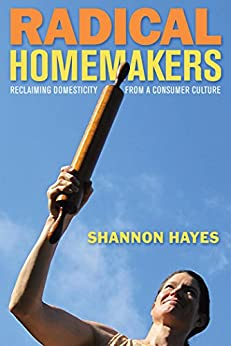Radical Homemakers: Reclaiming Domesticity from a Consumer Culture by [Hayes, Shannon]