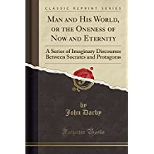 Man and His World, or the Oneness of Now and Eternity: A Series of Imaginary Discourses Between Socrates and Protagoras (Classic Reprint)