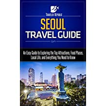 Seoul Travel Guide: An Easy Guide to Exploring the Top Attractions, Food Places, Local Life, and Everything You Need to Know (Traveler Republic)