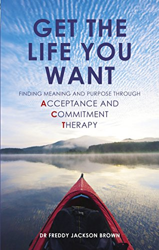 Get the Life You Want: Finding Meaning and Fulfillment through Acceptance and Commitment Therapy by Unknown