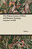 The Pelman System of Mind and Memory Training - Lessons I to Xii, Anon., 1447464818
